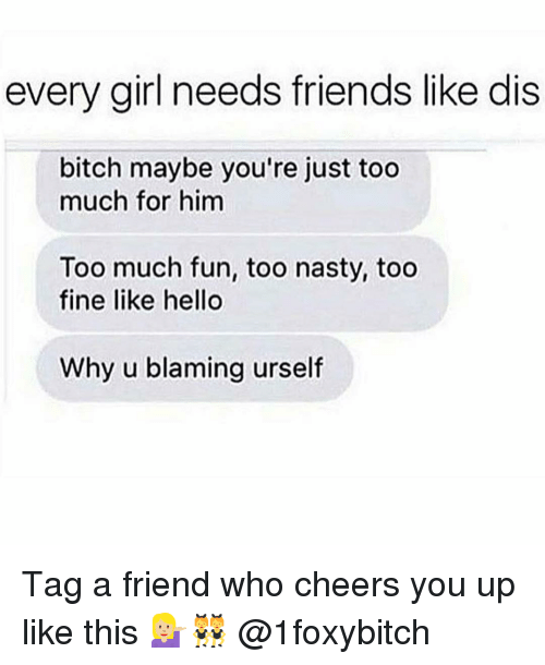 Nasty: every girl needs friends like dis  bitch maybe you're just too  much for him  Too much fun, too nasty, too  fine like hello  Why u blaming urself Tag a friend who cheers you up like this 💁🏼👯 @1foxybitch