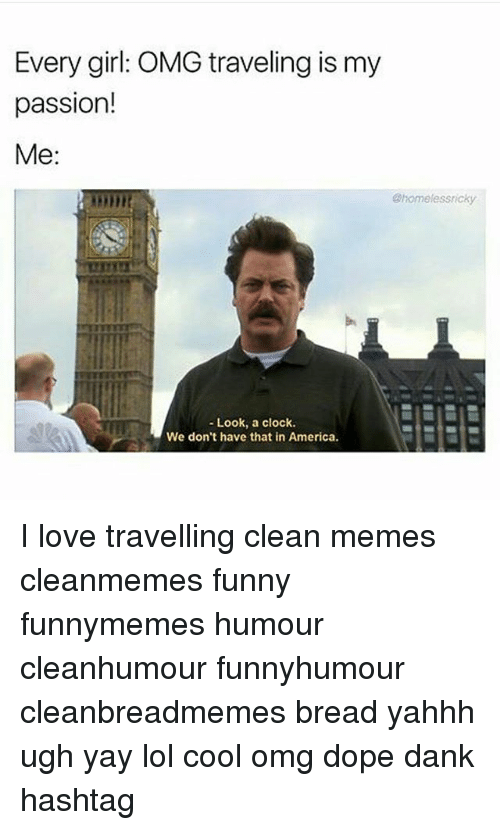 America, Clock, and Dank: Every girl: OMG traveling is my  passion!  Me  Bhomelessricky  Look, a clock.  We don't have that in America. I love travelling clean memes cleanmemes funny funnymemes humour cleanhumour funnyhumour cleanbreadmemes bread yahhh ugh yay lol cool omg dope dank hashtag