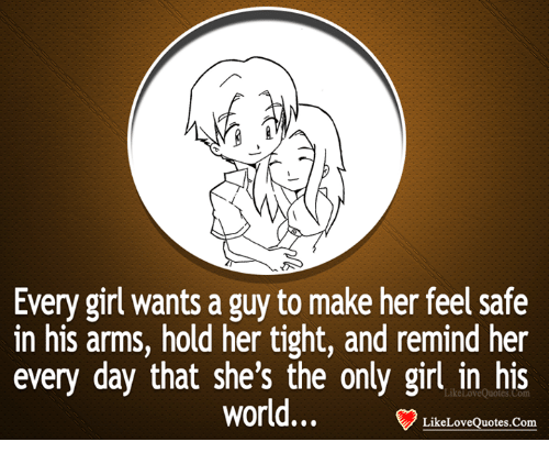 memes: Every girl wants a guy to make her feel safe  in his arms, hold her tight, and remind her  every day that she's the only girl in his  World...  Like Love Quotes.com