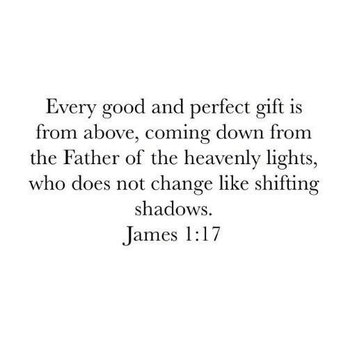 Father Of: Every good and perfect gift is  from above, coming down from  the Father of the heavenly lights,  who does not change like shifting  shadows  James 1:17