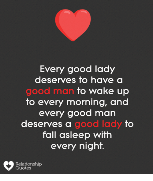 Fall, Memes, and Good: Every good lady  deserves to have a  good man  to wake up  to every morning, and  every good man  deserves a  good lady  fo  fall asleep with  every night.  Relationship  Quotes