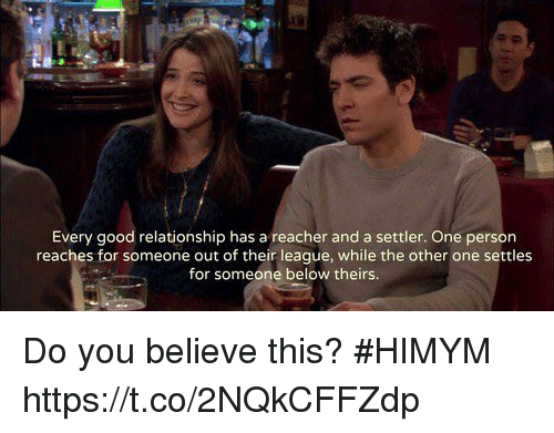 Good Relationship: Every good relationship has a reacher and a settler. One person  reaches for someone out of their league, while the other one settles  for someone below theirs Do you believe this? #HIMYM https://t.co/2NQkCFFZdp