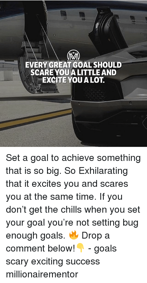 Excite: EVERY GREAT GOAL SHOULD  SCAREYOU A LITTLE AND  EXCITE YOU A LOT. Set a goal to achieve something that is so big. So Exhilarating that it excites you and scares you at the same time. If you don't get the chills when you set your goal you're not setting bug enough goals. 🔥 Drop a comment below!👇 - goals scary exciting success millionairementor