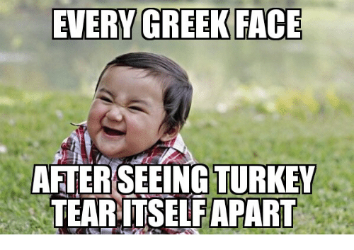 Glorious Greek Empire: EVERY GREEK FACE  AFTER SEEING TURKEY  TEARITSELFAPART