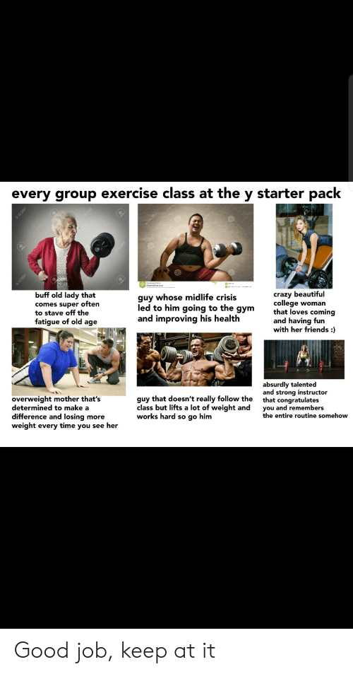 Starter Pack: every group exercise class at the y starter pack  123RF  En12SRE  buff old lady that  guy whose midlife crisis  comes super often  to stave off the  fatigue of old age  crazy beautiful  college woman  that loves coming  and having fun  with her friends :  led to him going to the  дym  and improving his health  absurdly talented  and strong instructor  that congratulates  you and remembers  the entire routine somehow  overweight mother that's  determined to make a  difference and losing more  weight every time you see her  guy that doesn't really follow the  class but lifts a lot of weight and  works hard so go him  I123RF  1298F Good job, keep at it