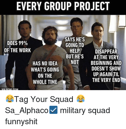 Memes, Squad, and Work: EVERY GROUP PROJECT  DOES 99%  OF THE WORK  SAYS HE'S  GOING TO  HELP DISAPPEAR  BUT HE'S  NOT  HAS NO IDEA  WHAT'S GOING  ON THE  WHOLE TIME  AT THE VERY  BEGINNING AND  DOESN'T SHOW  UP AGAIN TIL  THE VERY END  VIA QGAG COM 😂Tag Your Squad 😂 Sa_Alphaco☑️ military squad funnyshit