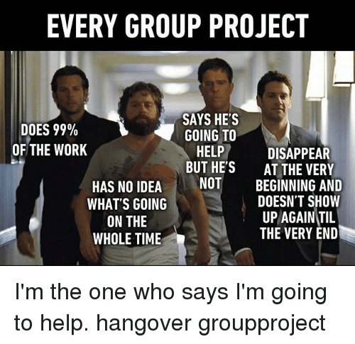 Memes, Work, and Hangover: EVERY GROUP PROJECT  DOES 99%  OF THE WORK  SAYS HE'S  GOING TO  HELPDISAPPEAR  BUT HE'S AT THE VERY  NOT  BEGINNING AND  DOESN'T SHOW  HAS NO IDEA  WHAT'S GOING  ON THE  WHOLE TIME  UP AGAIN,TIL  THE VERY END I'm the one who says I'm going to help. hangover groupproject