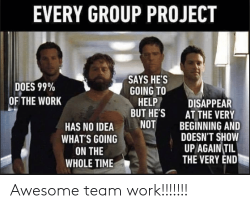 Group Project: EVERY GROUP PROJECT  DOES 99%  OF THE WORK  SAYS HE'S  GOING TO  HELP DISAPPEAR  BUT HE'S  AT THE VERY  BEGINNING AND  DOESN'T SHOW  UP AGAIN TIL  THE VERY END  HAS NO IDEANOT  WHAT'S GOING  ON THE  WHOLE TIMIE Awesome team work!!!!!!!