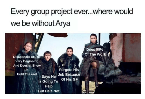 Group Project: Every group project ever...where would  we be without Arya  Does 99%  Of The Work f  Disappears At T  ery Beginning  And Doesn't Show  Up  Until The end  Forgets His  says He of His GR  Job Because  Is Going To  Help  But He's Not