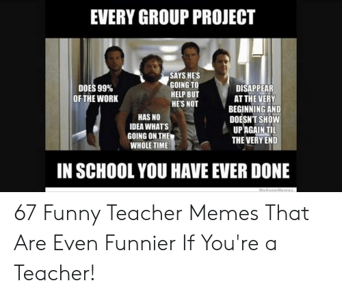 Funny, Memes, and School: EVERY GROUP PROJECT  SAYS HES  GOING TO  HELP BUT  HES NOT  DOES 99%  OF THE WORK  DISAPPEAR  AT THE VERY  BEGINNING AND  DOESNT SHOW  UPAGAIN TIL  THE VERY END  HAS NO  IDEA WHATS  GOING ON THE  WHOLE TIME  IN SCHOOL YOU HAVE EVER DONE 67 Funny Teacher Memes That Are Even Funnier If You're a Teacher!