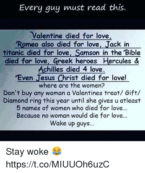 Jesus, Love, and Titanic: Every guy must read this.  Valentine died for love,  Romeo also died for love  ack in  titanic died for love,  Samson in the Bible  died for love  Greek heroes Hercules &  Achilles died 4 love.  Even Jesus Christ died for love!  where are the women?  Don't buy any woman a Valentines treat/ Gift/  Diamond ring this year until she gives u atleast  5 names of women who died for love...  Because no woman would die for love...  Wake up guys... Stay woke 😂 https://t.co/MIUUOh6uzC