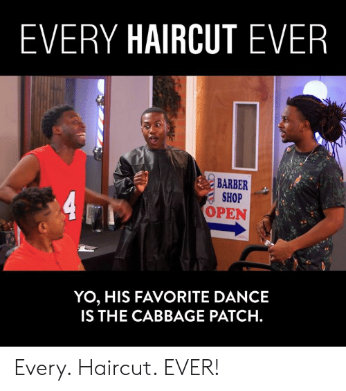 Barber Shop: EVERY HAIRCUT EVER  BARBER  SHOP  OPEN  YO, HIS FAVORITE DANCE  IS THE CABBAGE PATCH. Every. Haircut. EVER!