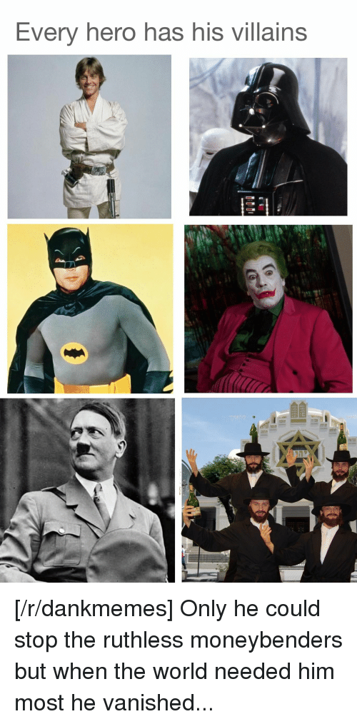 World, Ruthless, and Villains: Every hero has his villains [/r/dankmemes] Only he could stop the ruthless moneybenders but when the world needed him most he vanished...