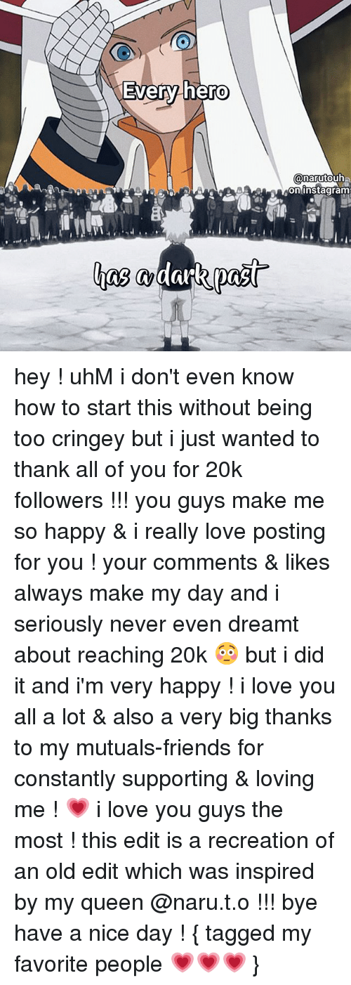 Friends, Love, and Memes: Every hero  onarutouh  oninstagram hey ! uhM i don't even know how to start this without being too cringey but i just wanted to thank all of you for 20k followers !!! you guys make me so happy & i really love posting for you ! your comments & likes always make my day and i seriously never even dreamt about reaching 20k 😳 but i did it and i'm very happy ! i love you all a lot & also a very big thanks to my mutuals-friends for constantly supporting & loving me ! 💗 i love you guys the most ! this edit is a recreation of an old edit which was inspired by my queen @naru.t.o !!! bye have a nice day ! { tagged my favorite people 💗💗💗 }
