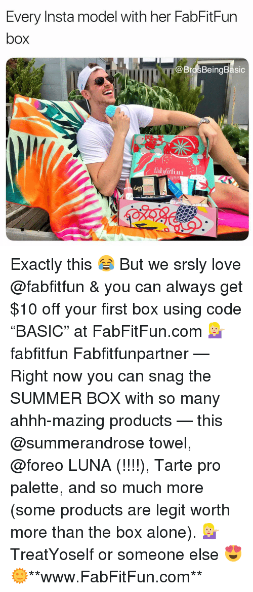 """snag: Every Insta model with her FabFitFun  box  @BrosBeingBasic  UMM  tai  PRO Exactly this 😂 But we srsly love @fabfitfun & you can always get $10 off your first box using code """"BASIC"""" at FabFitFun.com 💁🏼 fabfitfun Fabfitfunpartner — Right now you can snag the SUMMER BOX with so many ahhh-mazing products — this @summerandrose towel, @foreo LUNA (!!!!), Tarte pro palette, and so much more (some products are legit worth more than the box alone). 💁🏼 TreatYoself or someone else 😍🌞**www.FabFitFun.com**"""