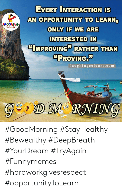 "Colours: EVERY INTERACTION IS  AN OPPORTUNITY TO LEARN  LALGHING  Colours  ONLY IF WE ARE  INTERESTED IN  CIMPROVING RATHER THAN  ""PROVING.  1aughingcolours.com  GDM RNING #GoodMorning #StayHealthy #Bewealthy #DeepBreath #YourDream #TryAgain #Funnymemes #hardworkgivesrespect #opportunityToLearn"