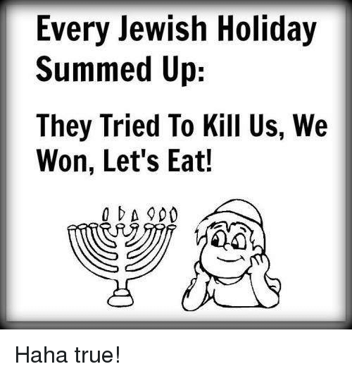 Summed Up: Every Jewish Holiday  Summed Up:  They Tried To Kill Us, We  Won, Let's Eat!  OA 900 Haha true!