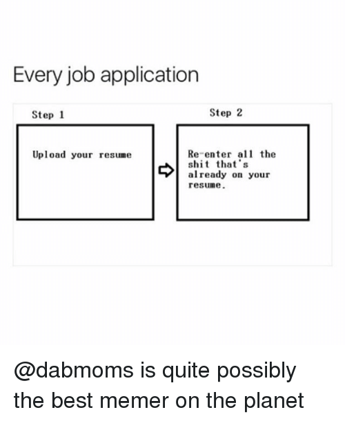 Memerized: Every job application  Step 1  Step 2  Re-enter the  s that's  already on your  resune.  Upload your resume @dabmoms is quite possibly the best memer on the planet