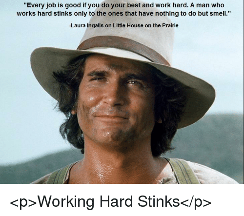 "Little House on the Prairie, Smell, and Work: ""Every job is good if you do your best and work hard. A man who  works hard stinks only to the ones that have nothing to do but smell.""  Laura Ingalls on Little House on the Prairie <p>Working Hard Stinks</p>"