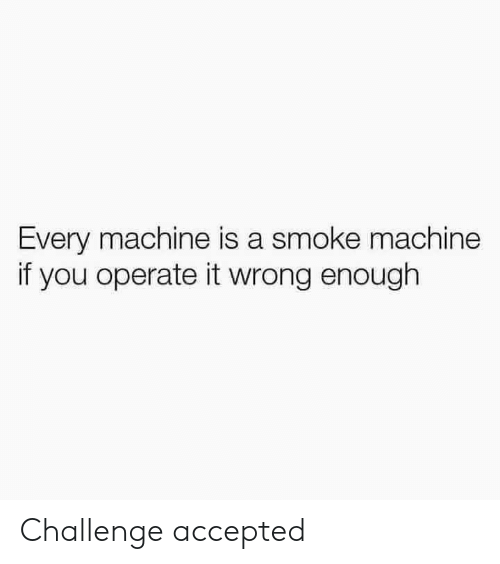 challenge accepted: Every machine is a smoke machine  if you operate it wrong enough Challenge accepted