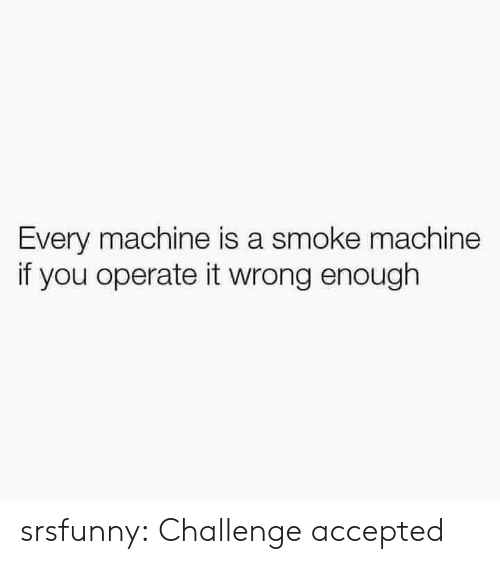 challenge accepted: Every machine is a smoke machine  if you operate it wrong enough srsfunny:  Challenge accepted