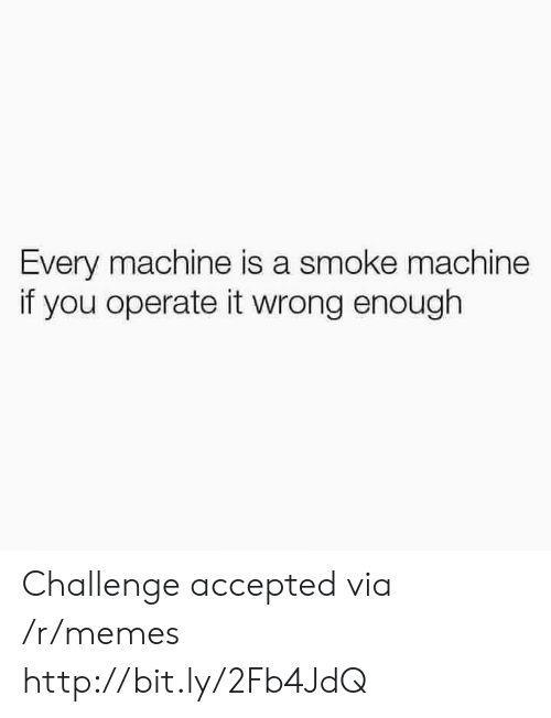 challenge accepted: Every machine is a smoke machine  if you operate it wrong enough Challenge accepted via /r/memes http://bit.ly/2Fb4JdQ