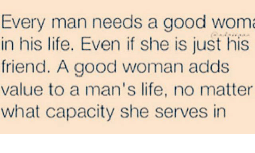 Good: Every man needs a good wom  in his life. Even if she is just his  friend. A good woman adds  value to a man's life, no matter  what capacity she serves in