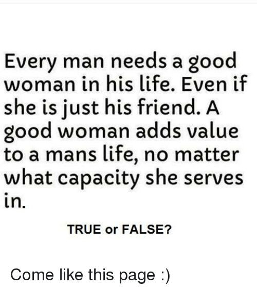 Life, Memes, and True: Every man needs a good  woman in his life. Even if  she is just his friend. A  good woman adds value  to a mans life, no matter  what capacity she serves  in.  TRUE or FALSE? Come like this page :)