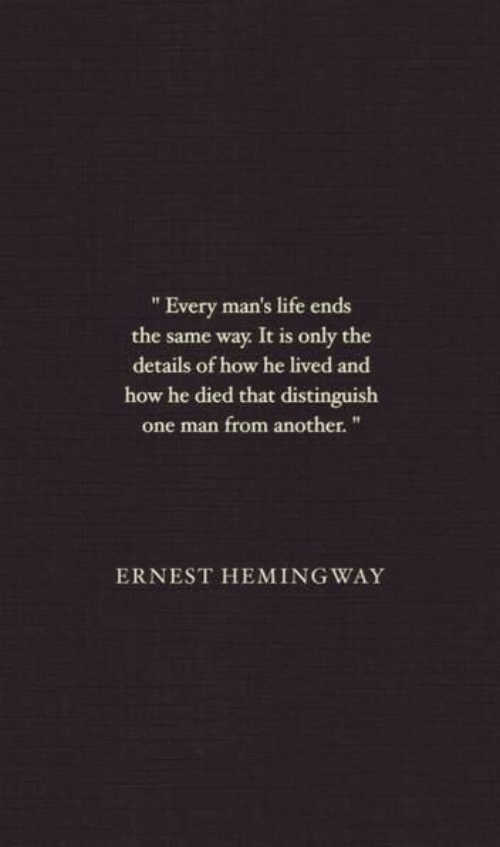 """Ernest: """" Every man's life ends  the same way It is only the  details of how he lived and  how he died that distinguish  one man from another.""""  ERNEST HEMING WAY"""