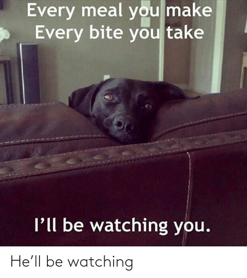 bite: Every meal you make  Every bite you take  l'll be watching you. He'll be watching