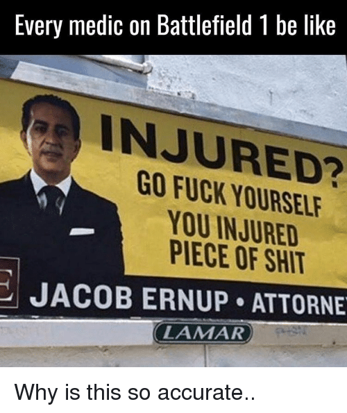 Pieces Of Shits: Every medic on Battlefield l be like  INJURED?  YOU INJURED  PIECE OF SHIT  JACOB ERNUP ATTORNE  LAMAR Why is this so accurate..