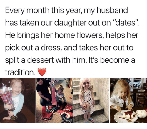 "Taken, Dessert, and Dress: Every month this year, my husband  has taken our daughter out on ""dates""  He brings her home flowers, helps her  pick out a dress, and takes her out to  split a dessert with him. It's become a  tradition."