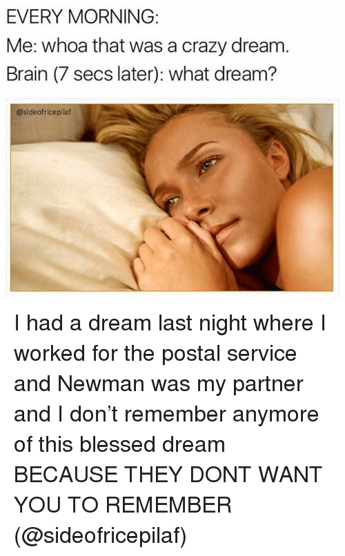 Newman: EVERY MORNING  Me: whoa that was a crazy dream  Brain (7 secs later): what dream?  @sideofricepilaf I had a dream last night where I worked for the postal service and Newman was my partner and I don't remember anymore of this blessed dream BECAUSE THEY DONT WANT YOU TO REMEMBER (@sideofricepilaf)