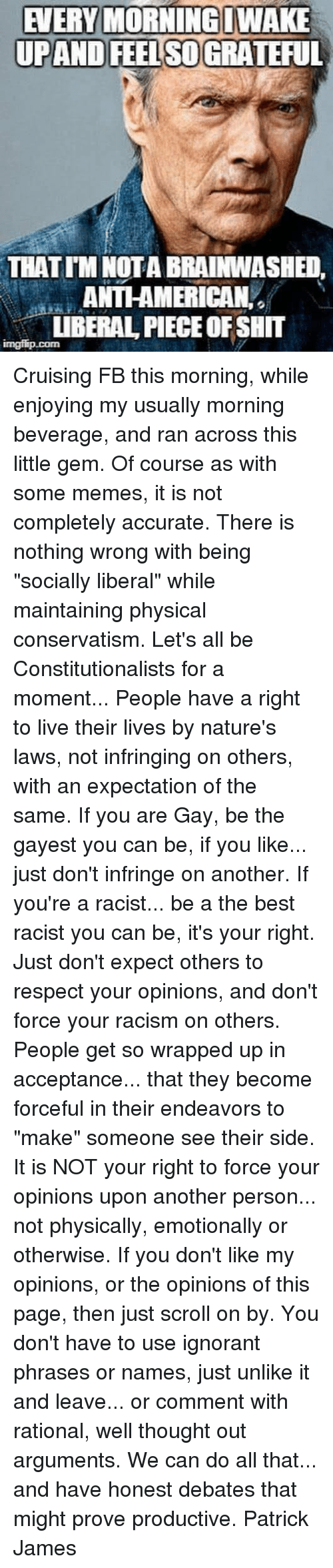"rational: EVERY MORNING WAKE  UPAND FEEL SO GRATEFUL  THAT TM NOTA BRAINWASHED,  ANTI-AMERICAN,  UBERAL PIECE OF SHIT Cruising FB this morning, while enjoying my usually morning beverage, and ran across this little gem. Of course as with some memes, it is not completely accurate. There is nothing wrong with being ""socially liberal"" while maintaining physical conservatism.   Let's all be Constitutionalists for a moment... People have a right to live their lives by nature's laws, not infringing on others, with an expectation of the same.   If you are Gay, be the gayest you can be, if you like... just don't infringe on another. If you're a racist... be a the best racist you can be, it's your right. Just don't expect others to respect your opinions, and don't force your racism on others.   People get so wrapped up in acceptance... that they become forceful in their endeavors to ""make"" someone see their side. It is NOT your right to force your opinions upon another person... not physically, emotionally or otherwise.   If you don't like my opinions, or the opinions of this page, then just scroll on by. You don't have to use ignorant phrases or names, just unlike it and leave... or comment with rational, well thought out arguments. We can do all that... and have honest debates that might prove productive.  Patrick James"