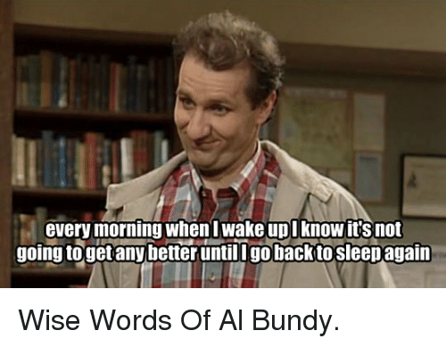 Al Bundy: every morning whenl wake upl know it's not  going togetany better untillgo backto sleepagan <p>Wise Words Of Al Bundy.</p>