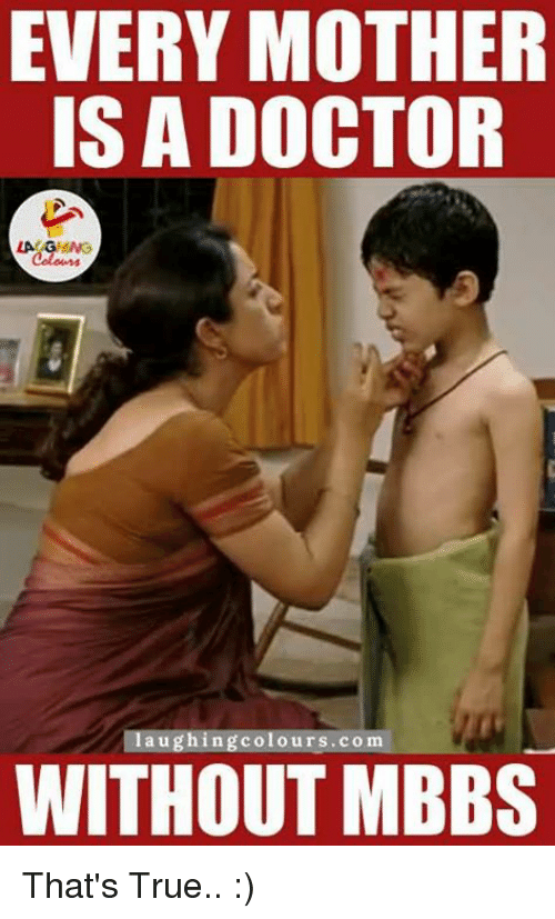 Gringe: EVERY MOTHER  IS A DOCTOR  LA GRING  laughing colours.com  WITHOUT MBBS That's True.. :)