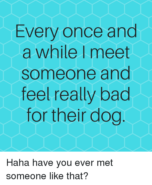 every once in a while you meet someone who