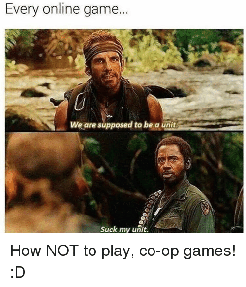 Supposibly: Every online game.  We are supposed to be a unit.  Suck my unit. How NOT to play, co-op games! :D