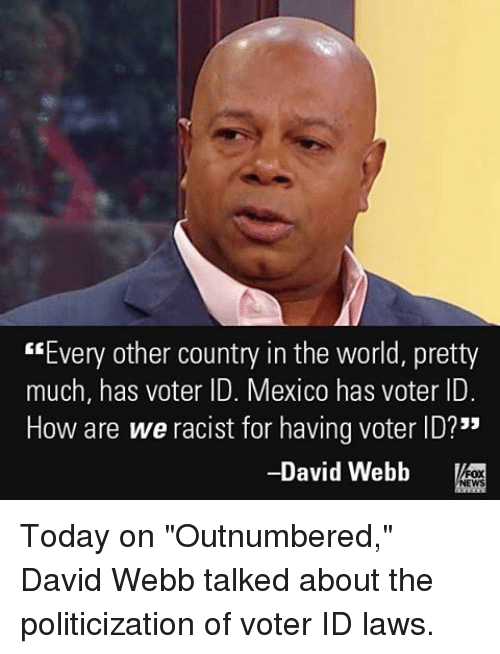 """david webb: """"Every other country in the world, pretty  much, has voter ID. Mexico has voter ID.  How are we racist for having voter ID?""""  David Webb  NEWS Today on """"Outnumbered,"""" David Webb talked about the politicization of voter ID laws."""