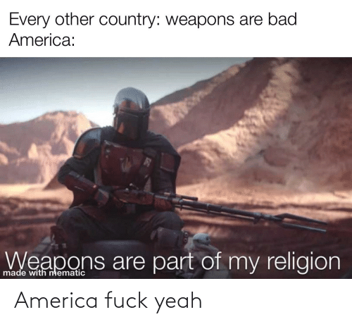 America Fuck Yeah: Every other country: weapons are bad  America:  Weapons are part of my religion  made with nmematic America fuck yeah