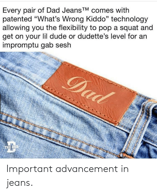 """Squat: Every pair of Dad Jeans'V comes with  patented """"What's Wrong Kiddo"""" technology  allowing you the flexibility to pop a squat and  get on your lil dude or dudette's level for an  impromptu gab sesh  THE DAD Important advancement in jeans."""