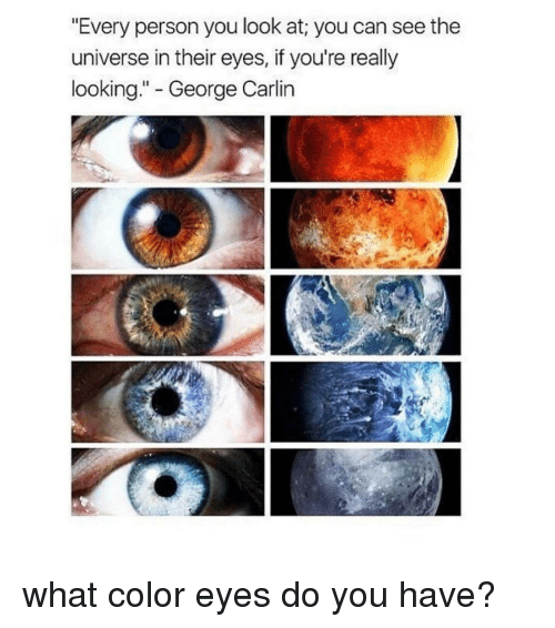"George Carlin, Tumblr, and Carlin: ""Every person you look at you can seethe  universe in their eyes, if you're really  looking  George Carlin what color eyes do you have?"