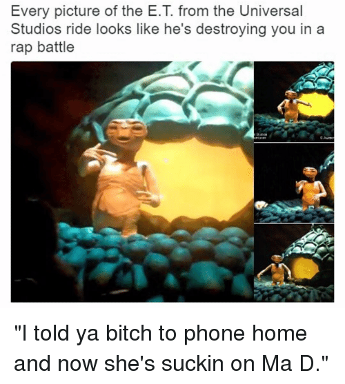 """Rap Battles: Every picture of the E.T from the Universal  Studios ride looks like he's destroying you in a  rap battle """"I told ya bitch to phone home and now she's suckin on Ma D."""""""