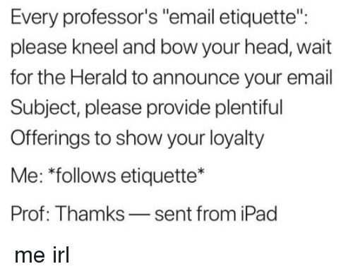 """herald: Every professor's """"email etiquette"""":  please kneel and bow your head, wait  for the Herald to announce your email  Subject, please provide plentiful  Offerings to show your loyalty  Me: """"follows etiquette*  Prof: Thamks-sent from iPad me irl"""