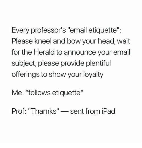 """herald: Every professor's """"email etiquette""""  Please Kneel and bow your head, wait  for the Herald to announce your email  subject, please provide plentiful  offerings to show your loyalty  Me: *follows etiquette*  Prof: """"Thamks""""-sent from iPad"""