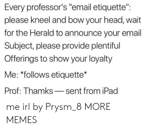 """herald: Every professor's """"email etiquette"""":  please kneel and bow your head, wait  for the Herald to announce your email  Subject, please provide plentiful  Offerings to show your loyalty  Me: """"follows etiquette*  Prof: Thamks-sent from iPad me irl by Prysm_8 MORE MEMES"""