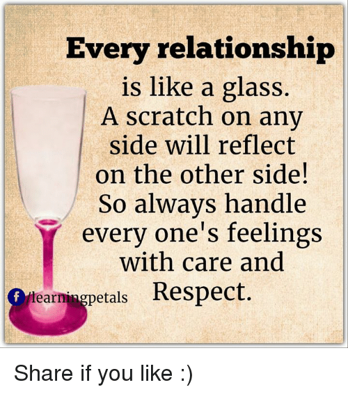 Memes, Glasses, and Scratch: Every relationship  is like a glass.  A scratch on any  side will reflect  on the other side!  So always handle  every one's feelings  with care and  lear  petals  Respect Share if you like :)