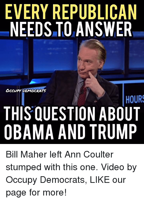 Obama And Trump: EVERY REPUBLICAN  NEEDS TO ANSWER  Occupy DEMOCRAT  HOURS  THIS QUESTION ABOUT  OBAMA AND TRUMP Bill Maher left Ann Coulter stumped with this one.  Video by Occupy Democrats, LIKE our page for more!