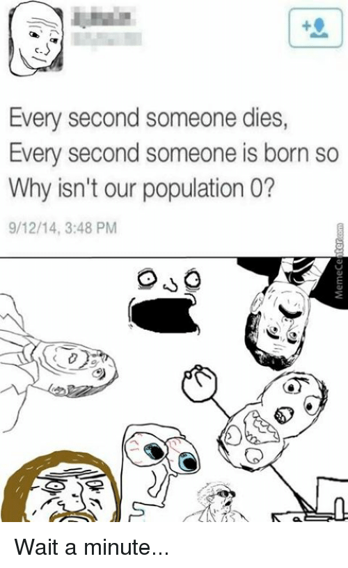 Memes, 🤖, and Wait a Minute: Every second someone dies,  Every second someone is born so  Why isn't our population o?  9/12/14, 3:48 PM Wait a minute...