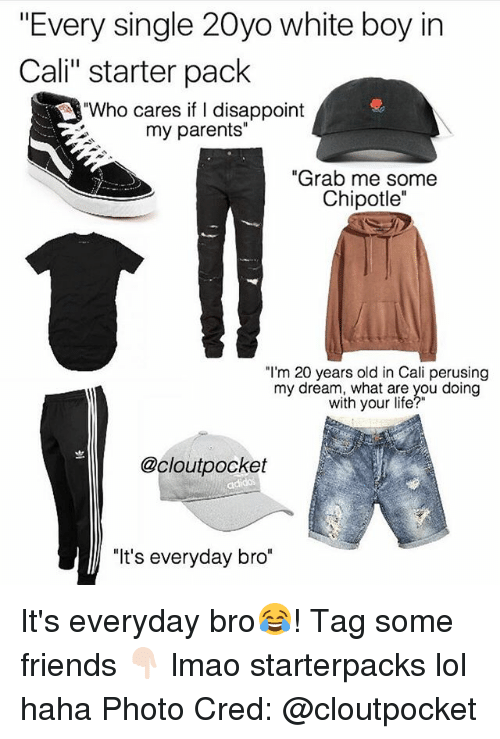 "Chipotle, Friends, and Life: ""Every single 20yo white boy in  Cali"" starter pack  ""Who cares if I disappoint  my parents""  ""Grab me some  Chipotle""  ""I'm 20 years old in Cali perusing  my dream, what are you doing  my dreaith yhoui ieyou ding  with your life  @cloutpocket  ""It's everyday bro"" It's everyday bro😂! Tag some friends 👇🏻 lmao starterpacks lol haha Photo Cred: @cloutpocket"